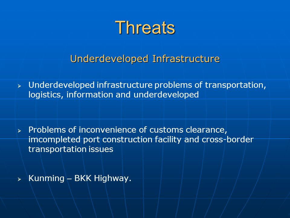 Threats Underdeveloped Infrastructure   Underdeveloped infrastructure problems of transportation, logistics, information and underdeveloped   Problems of inconvenience of customs clearance, imcompleted port construction facility and cross-border transportation issues   Kunming – BKK Highway.