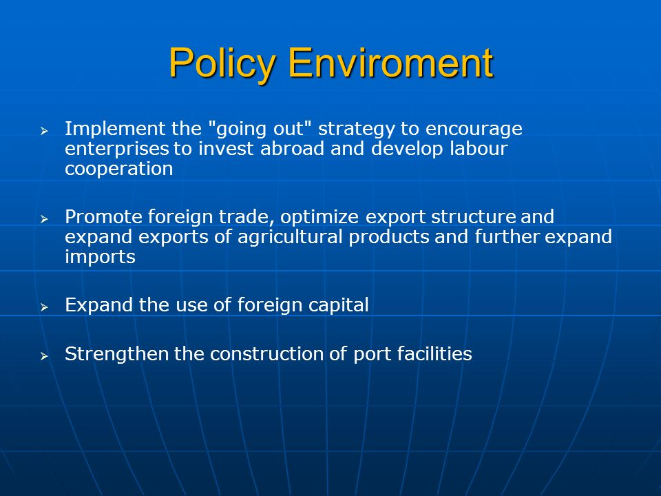 Policy Enviroment   Implement the going out strategy to encourage enterprises to invest abroad and develop labour cooperation   Promote foreign trade, optimize export structure and expand exports of agricultural products and further expand imports   Expand the use of foreign capital   Strengthen the construction of port facilities
