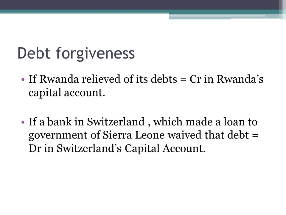 Debt forgiveness If Rwanda relieved of its debts = Cr in Rwanda's capital account.