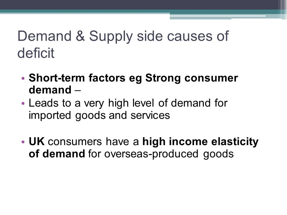 Demand & Supply side causes of deficit Short-term factors eg Strong consumer demand – Leads to a very high level of demand for imported goods and services UK consumers have a high income elasticity of demand for overseas-produced goods