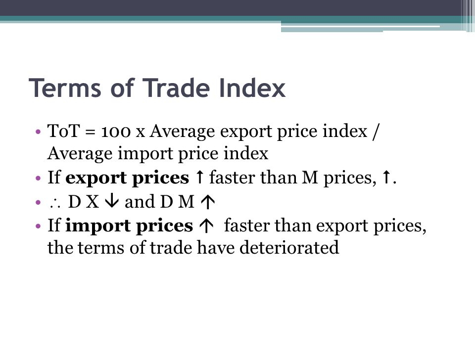 Terms of Trade Index ToT = 100 x Average export price index / Average import price index If export prices  faster than M prices, .
