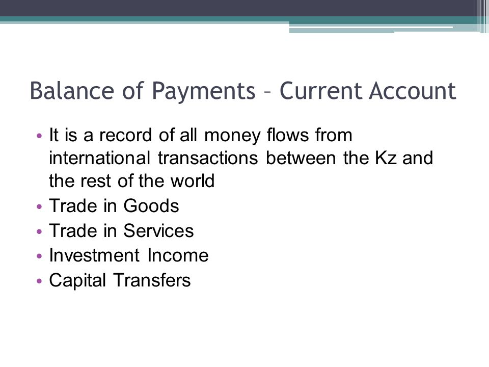 Balance of Payments – Current Account It is a record of all money flows from international transactions between the Kz and the rest of the world Trade in Goods Trade in Services Investment Income Capital Transfers
