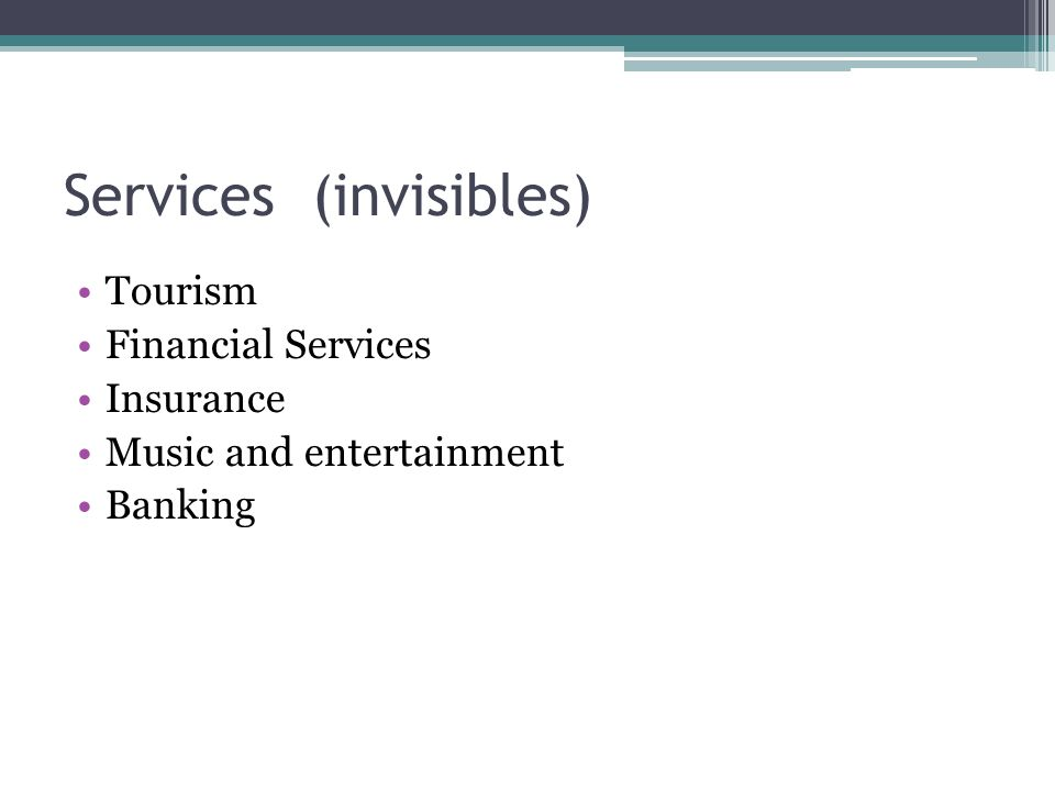 Services (invisibles) Tourism Financial Services Insurance Music and entertainment Banking
