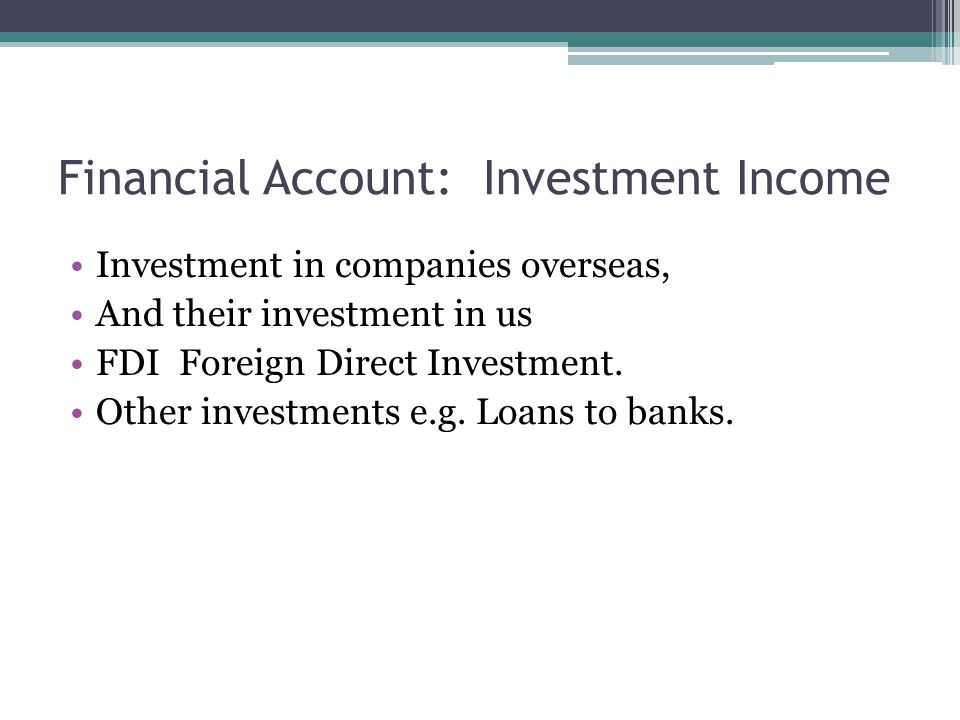 Financial Account: Investment Income Investment in companies overseas, And their investment in us FDI Foreign Direct Investment.