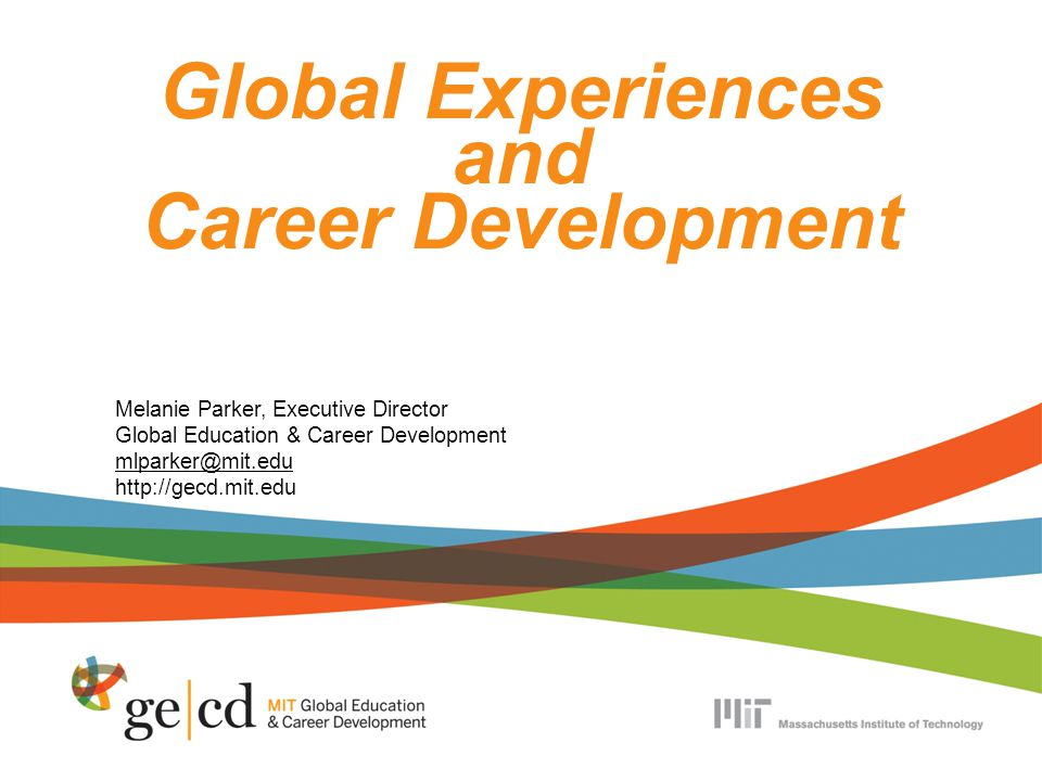 Global Experiences and Career Development Melanie Parker, Executive Director Global Education & Career Development mlparker@mit.edu http://gecd.mit.edu