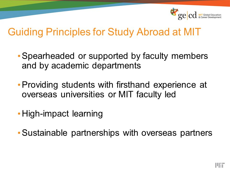 Guiding Principles for Study Abroad at MIT Spearheaded or supported by faculty members and by academic departments Providing students with firsthand experience at overseas universities or MIT faculty led High-impact learning Sustainable partnerships with overseas partners