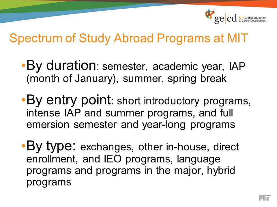 Spectrum of Study Abroad Programs at MIT By duration : semester, academic year, IAP (month of January), summer, spring break By entry point : short introductory programs, intense IAP and summer programs, and full emersion semester and year-long programs By type: exchanges, other in-house, direct enrollment, and IEO programs, language programs and programs in the major, hybrid programs