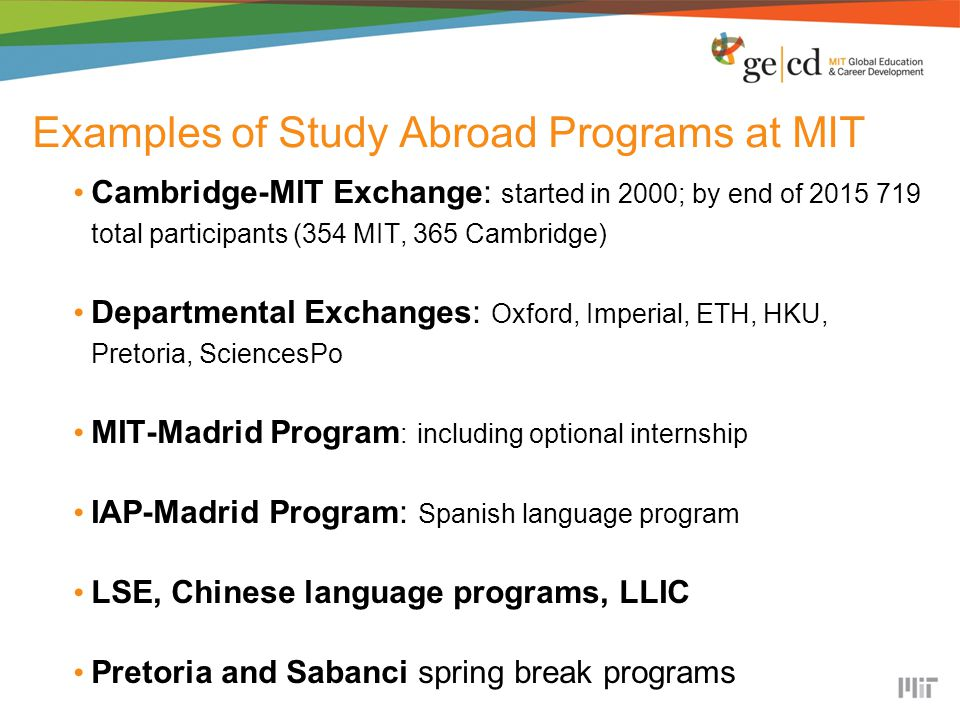 Examples of Study Abroad Programs at MIT Cambridge-MIT Exchange: started in 2000; by end of 2015 719 total participants (354 MIT, 365 Cambridge) Departmental Exchanges: Oxford, Imperial, ETH, HKU, Pretoria, SciencesPo MIT-Madrid Program : including optional internship IAP-Madrid Program: Spanish language program LSE, Chinese language programs, LLIC Pretoria and Sabanci spring break programs
