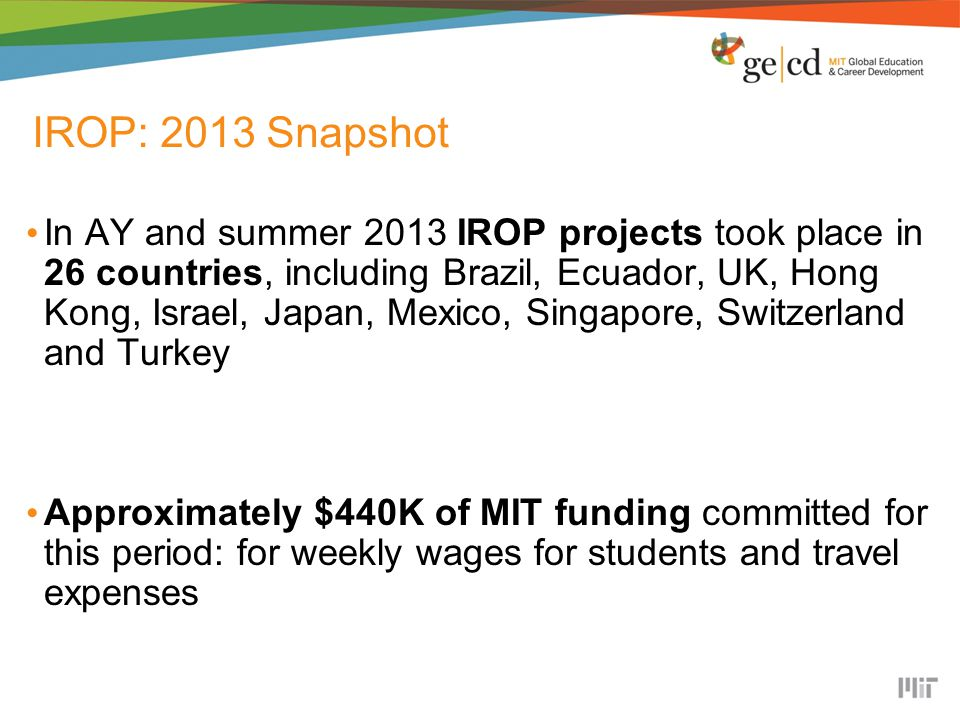 IROP: 2013 Snapshot In AY and summer 2013 IROP projects took place in 26 countries, including Brazil, Ecuador, UK, Hong Kong, Israel, Japan, Mexico, Singapore, Switzerland and Turkey Approximately $440K of MIT funding committed for this period: for weekly wages for students and travel expenses