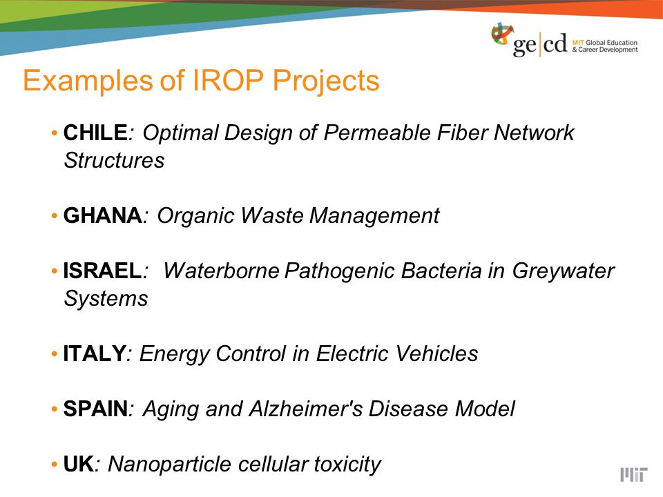 Examples of IROP Projects CHILE: Optimal Design of Permeable Fiber Network Structures GHANA: Organic Waste Management ISRAEL: Waterborne Pathogenic Bacteria in Greywater Systems ITALY: Energy Control in Electric Vehicles SPAIN: Aging and Alzheimer s Disease Model UK: Nanoparticle cellular toxicity