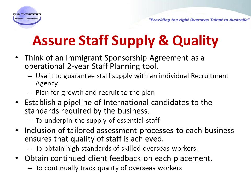 Assure Staff Supply & Quality Think of an Immigrant Sponsorship Agreement as a operational 2-year Staff Planning tool.
