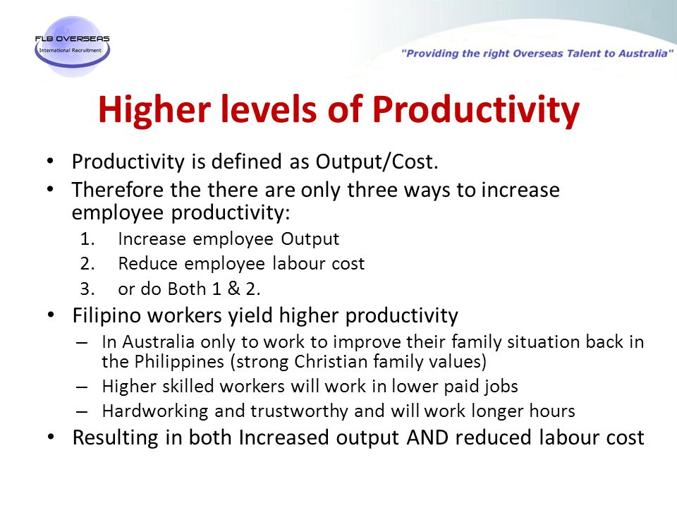Higher levels of Productivity Productivity is defined as Output/Cost.