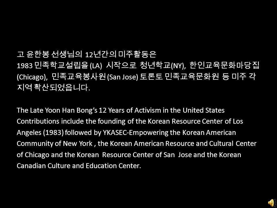 고 윤한봉 선생님의 12 년간의 미주활동은 1983 민족학교설립을 (LA) 시작으로 청년학교 (NY), 한인교육문화마당집 (Chicago), 민족교육봉사원 (San Jose) 토론토 민족교육문화원 등 미주 각 지역 확산되었읍니다. The Late Yoon Han Bon