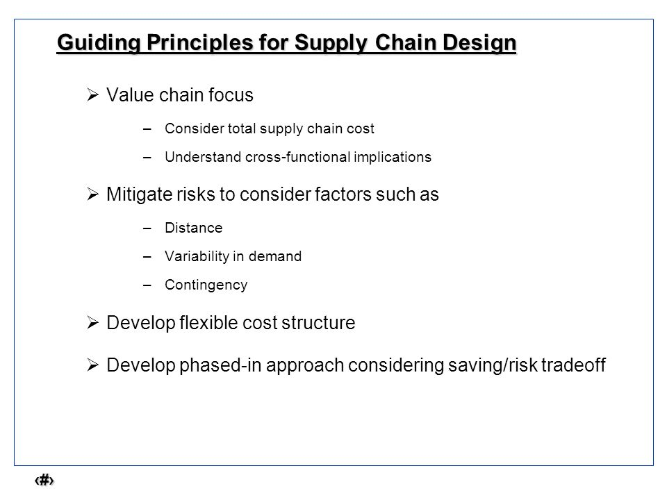 2 Guiding Principles for Supply Chain Design  Value chain focus –Consider total supply chain cost –Understand cross-functional implications  Mitigat