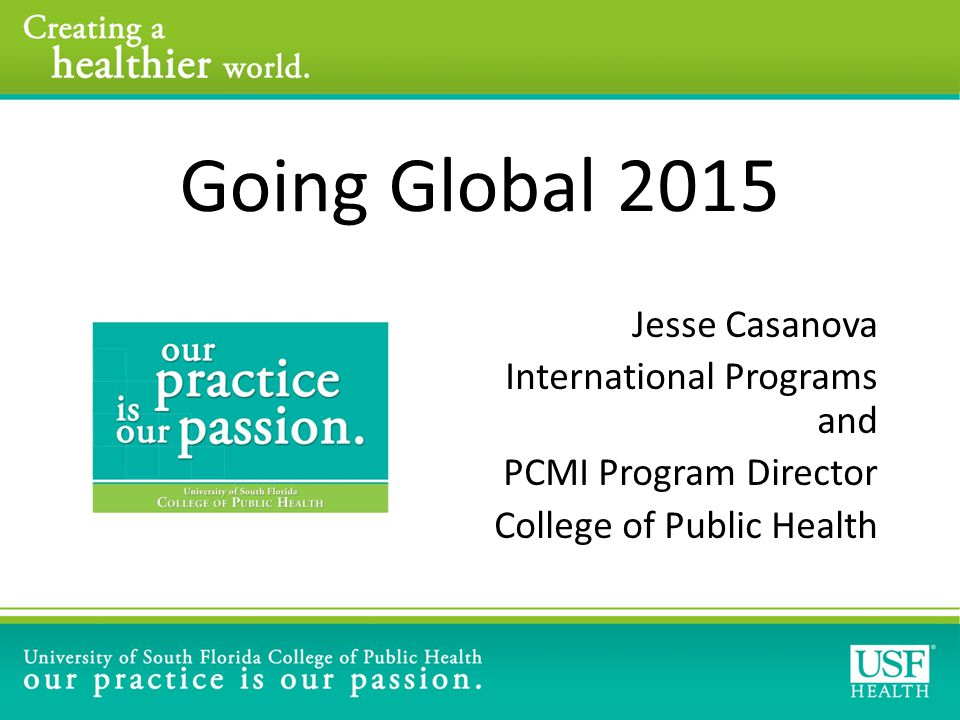 Going Global 2015 Jesse Casanova International Programs and PCMI Program Director College of Public Health