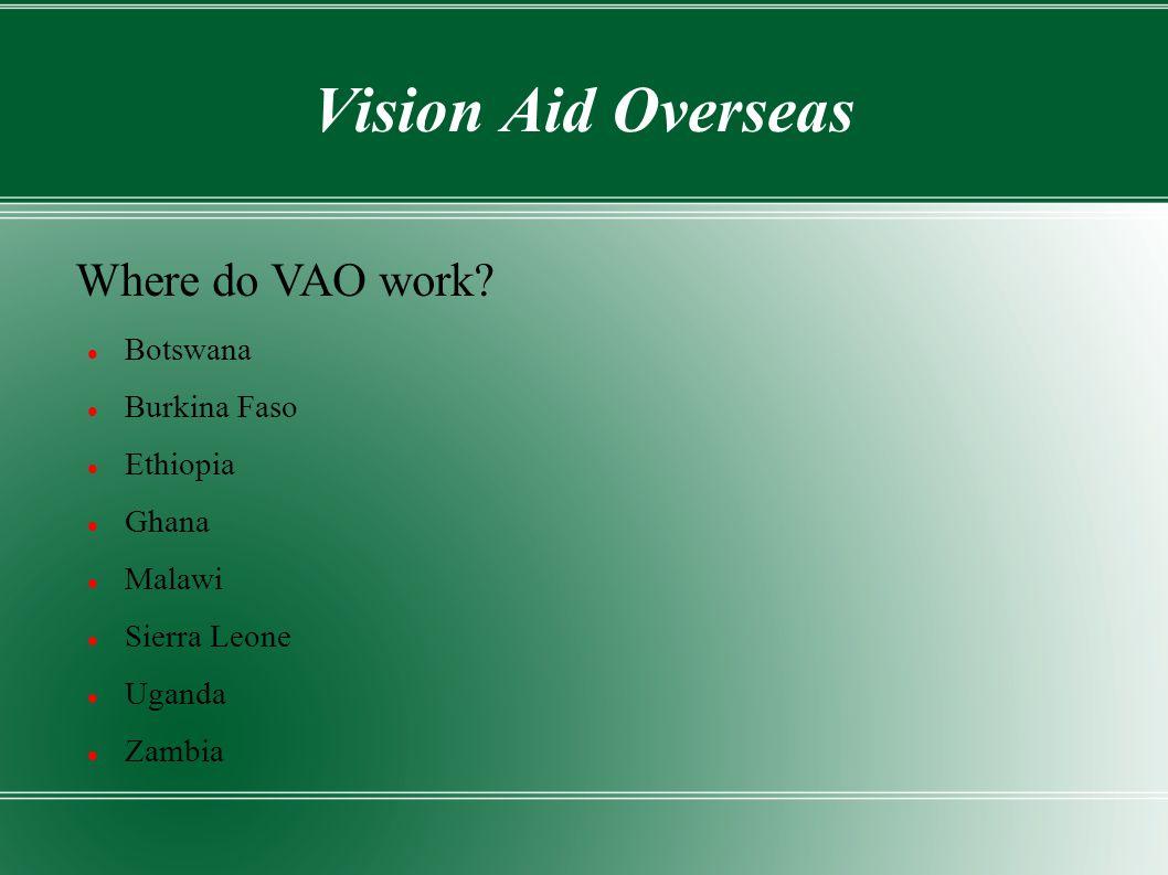 Vision Aid Overseas Botswana Burkina Faso Ethiopia Ghana Malawi Sierra Leone Uganda Zambia Where do VAO work