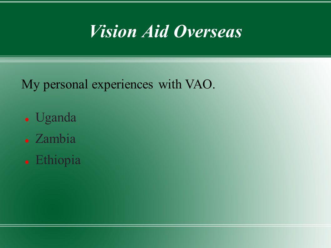 Vision Aid Overseas Uganda My personal experiences with VAO. Zambia Ethiopia