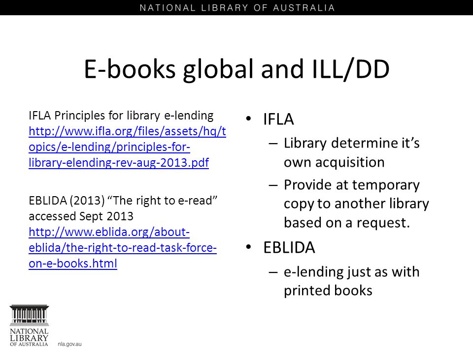 E-books global and ILL/DD IFLA Principles for library e-lending http://www.ifla.org/files/assets/hq/t opics/e-lending/principles-for- library-elending-rev-aug-2013.pdf http://www.ifla.org/files/assets/hq/t opics/e-lending/principles-for- library-elending-rev-aug-2013.pdf EBLIDA (2013) The right to e-read accessed Sept 2013 http://www.eblida.org/about- eblida/the-right-to-read-task-force- on-e-books.html http://www.eblida.org/about- eblida/the-right-to-read-task-force- on-e-books.html IFLA – Library determine it's own acquisition – Provide at temporary copy to another library based on a request.