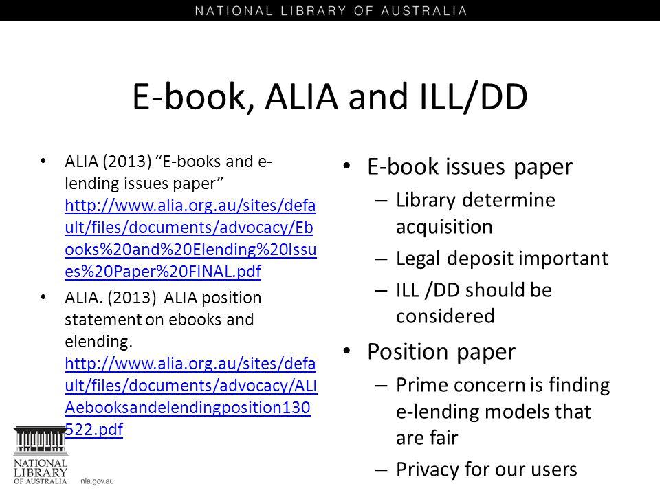 E-book, ALIA and ILL/DD ALIA (2013) E-books and e- lending issues paper http://www.alia.org.au/sites/defa ult/files/documents/advocacy/Eb ooks%20and%20Elending%20Issu es%20Paper%20FINAL.pdf http://www.alia.org.au/sites/defa ult/files/documents/advocacy/Eb ooks%20and%20Elending%20Issu es%20Paper%20FINAL.pdf ALIA.