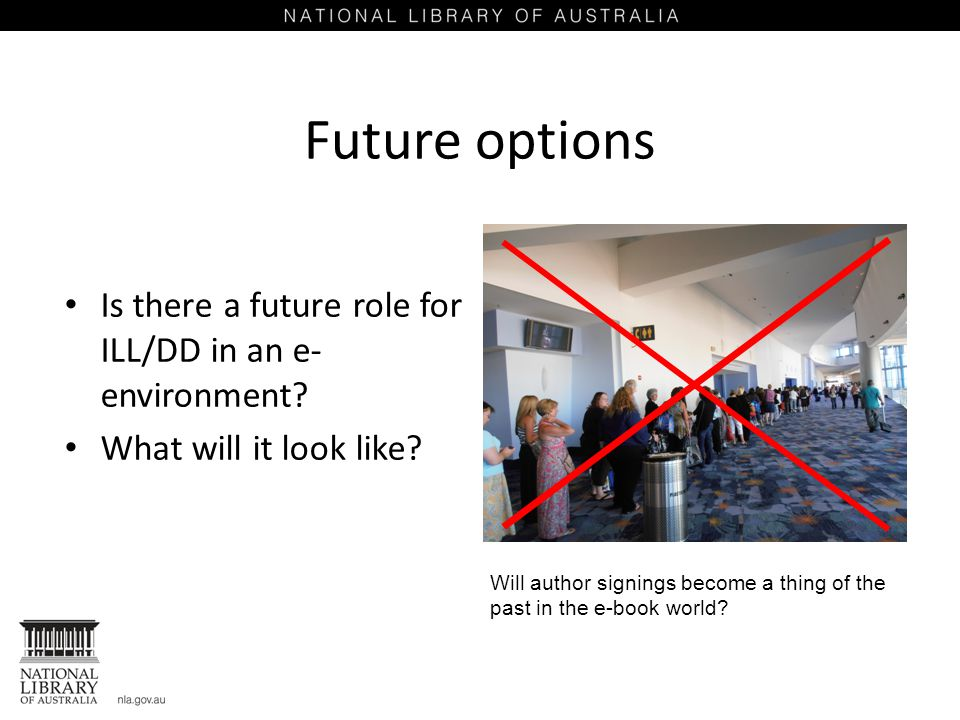 Future options Is there a future role for ILL/DD in an e- environment? What will it look like? Will author signings become a thing of the past in the