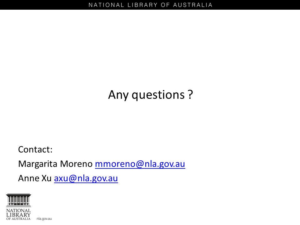 Any questions ? Contact: Margarita Moreno mmoreno@nla.gov.aummoreno@nla.gov.au Anne Xu axu@nla.gov.auaxu@nla.gov.au