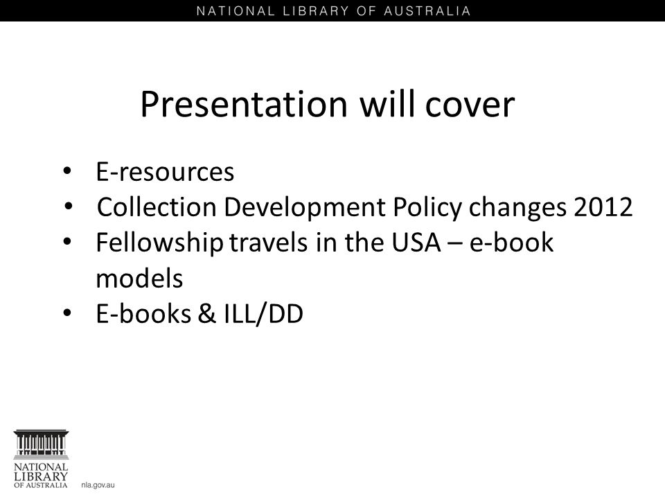 Presentation will cover E-resources Collection Development Policy changes 2012 Fellowship travels in the USA – e-book models E-books & ILL/DD