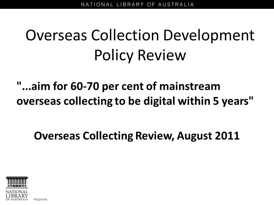 Overseas Collection Development Policy Review ...aim for 60-70 per cent of mainstream overseas collecting to be digital within 5 years Overseas Collecting Review, August 2011