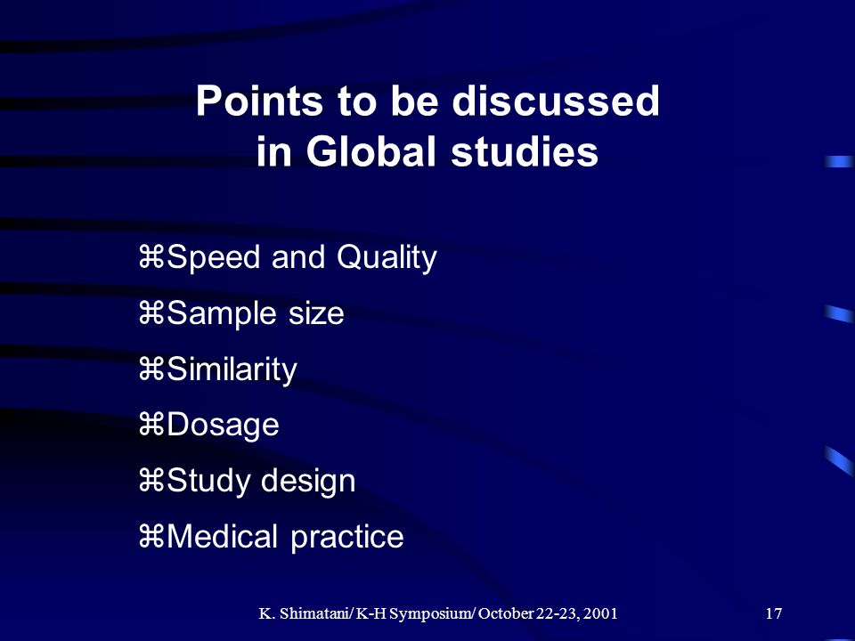 K. Shimatani/ K-H Symposium/ October 22-23, 200117 Points to be discussed in Global studies zSpeed and Quality zSample size zSimilarity zDosage zStudy