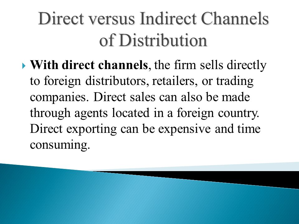  With direct channels, the firm sells directly to foreign distributors, retailers, or trading companies.