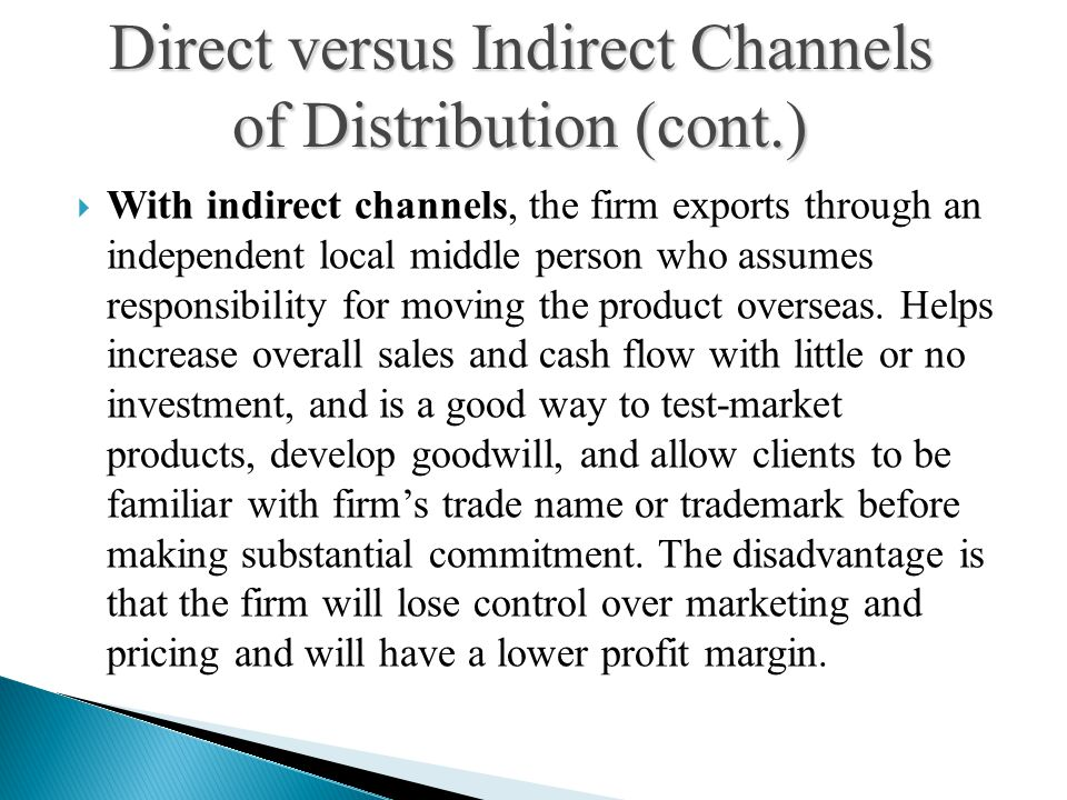  With indirect channels, the firm exports through an independent local middle person who assumes responsibility for moving the product overseas.