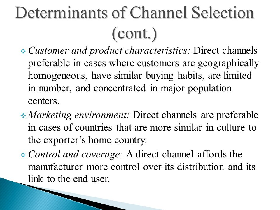  Customer and product characteristics: Direct channels preferable in cases where customers are geographically homogeneous, have similar buying habits, are limited in number, and concentrated in major population centers.