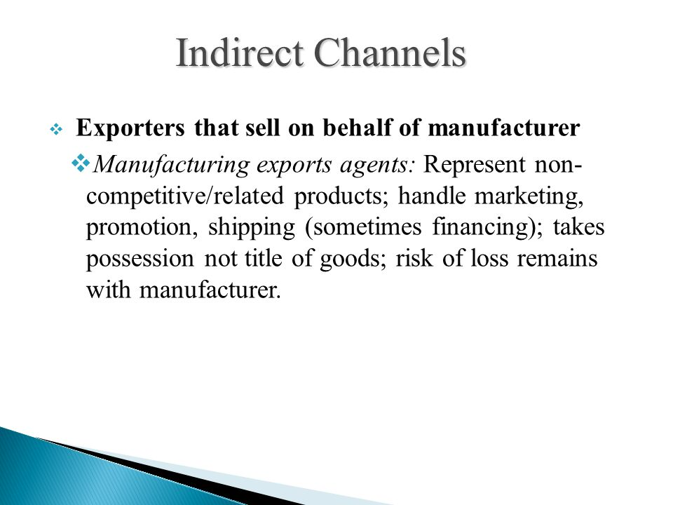  Exporters that sell on behalf of manufacturer  Manufacturing exports agents: Represent non- competitive/related products; handle marketing, promotion, shipping (sometimes financing); takes possession not title of goods; risk of loss remains with manufacturer.