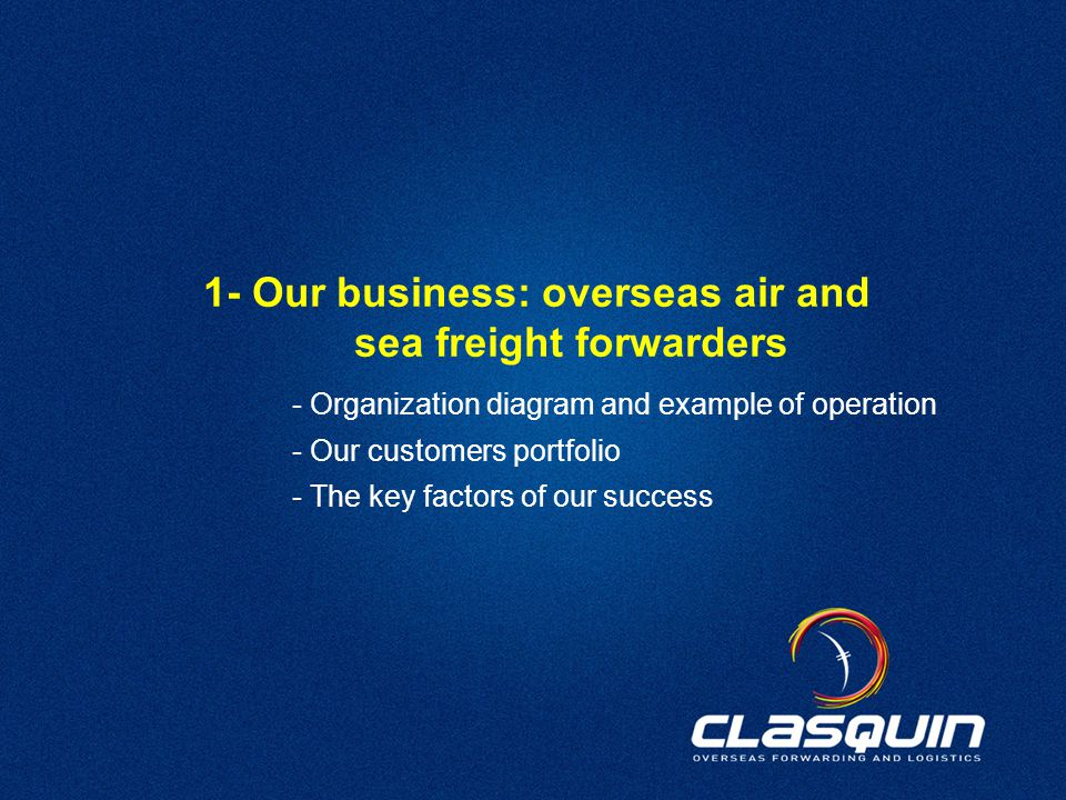 10 1- Our business: overseas air and sea freight forwarders - Organization diagram and example of operation - Our customers portfolio - The key factors of our success
