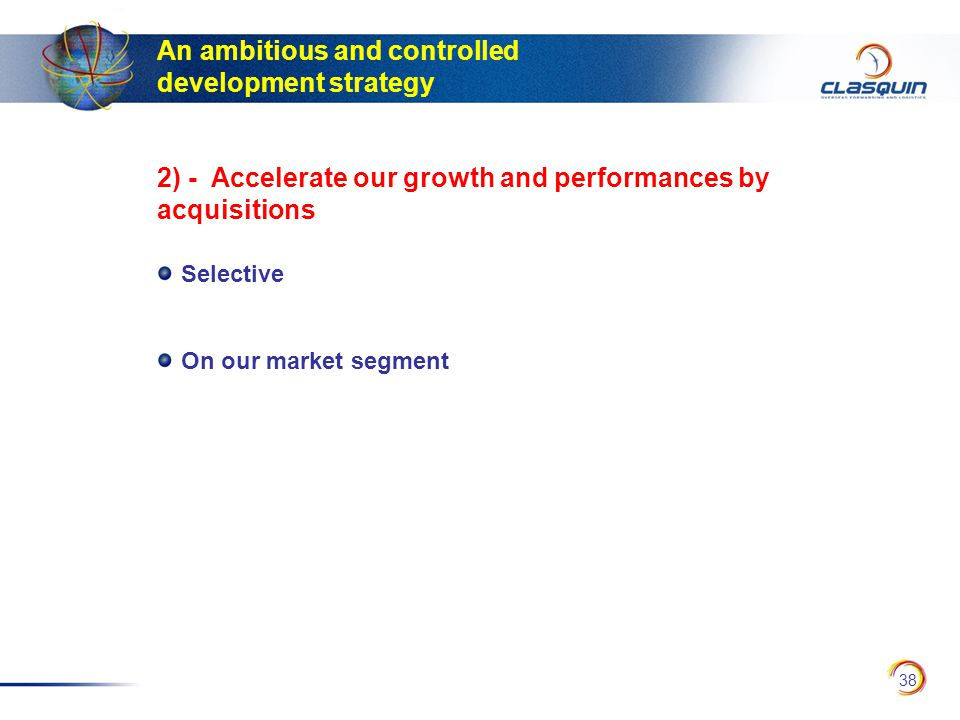 38 An ambitious and controlled development strategy Selective On our market segment 2) - Accelerate our growth and performances by acquisitions