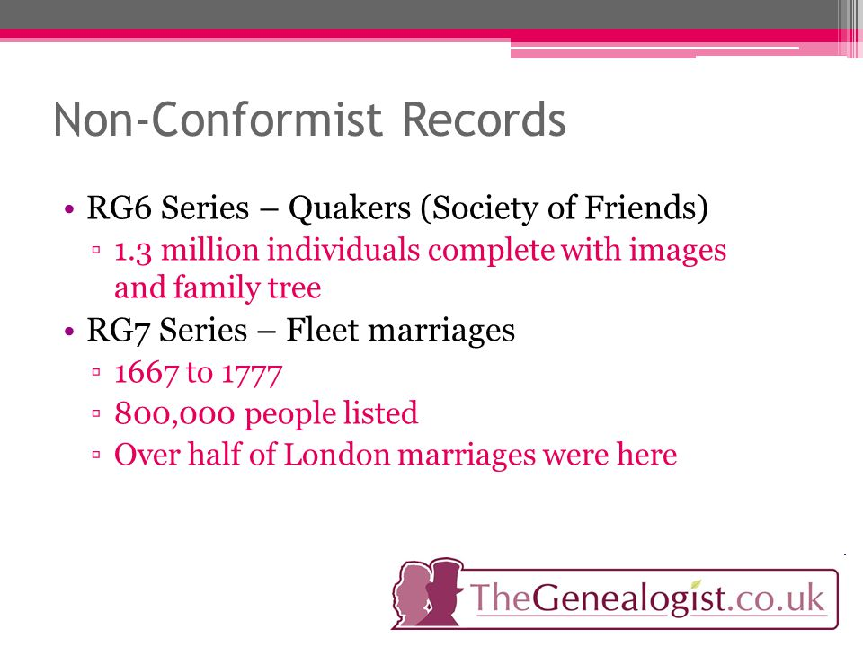 Non-Conformist Records RG6 Series – Quakers (Society of Friends) ▫1.3 million individuals complete with images and family tree RG7 Series – Fleet marriages ▫1667 to 1777 ▫800,000 people listed ▫Over half of London marriages were here