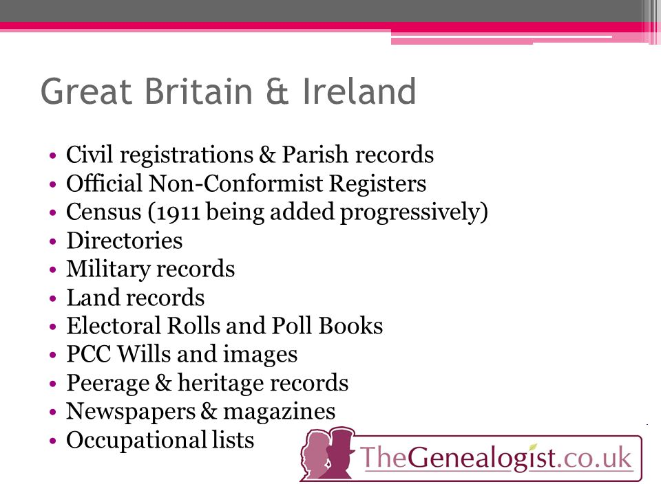 Great Britain & Ireland Civil registrations & Parish records Official Non-Conformist Registers Census (1911 being added progressively) Directories Military records Land records Electoral Rolls and Poll Books PCC Wills and images Peerage & heritage records Newspapers & magazines Occupational lists