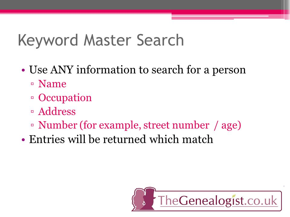 Keyword Master Search Use ANY information to search for a person ▫Name ▫Occupation ▫Address ▫Number (for example, street number / age) Entries will be returned which match