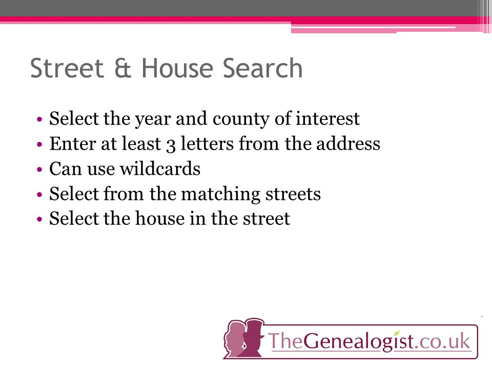 Street & House Search Select the year and county of interest Enter at least 3 letters from the address Can use wildcards Select from the matching streets Select the house in the street