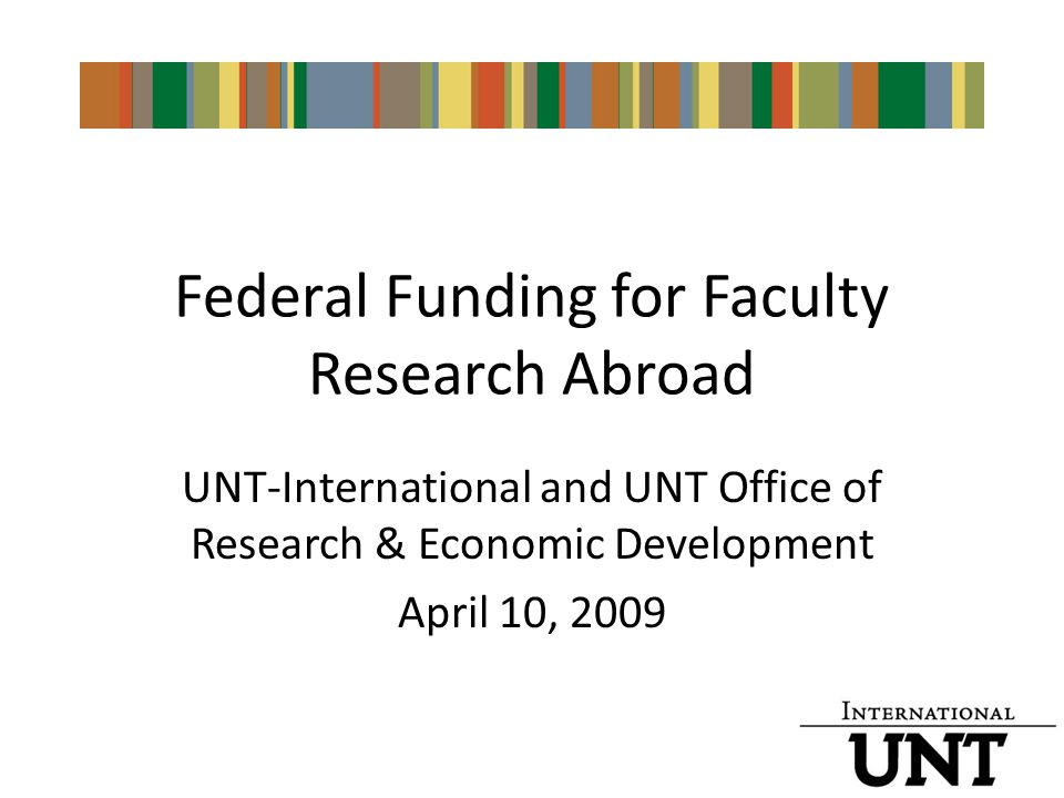 Federal Funding for Faculty Research Abroad UNT-International and UNT Office of Research & Economic Development April 10, 2009