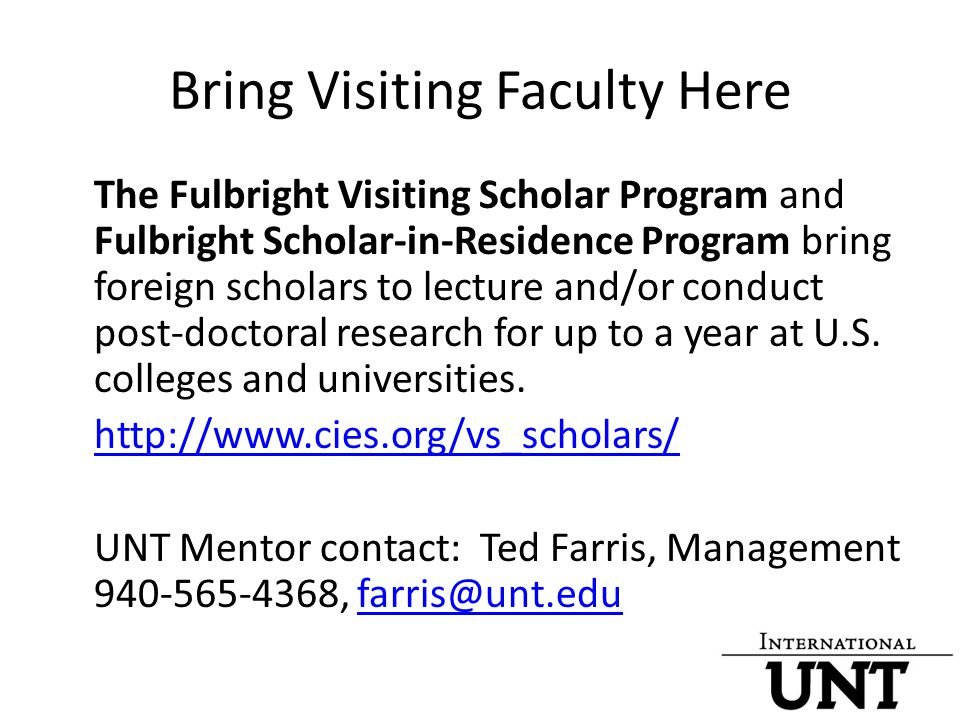Bring Visiting Faculty Here The Fulbright Visiting Scholar Program and Fulbright Scholar-in-Residence Program bring foreign scholars to lecture and/or conduct post-doctoral research for up to a year at U.S.