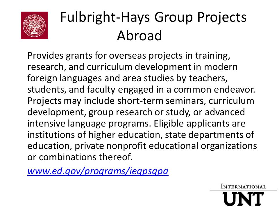 Fulbright-Hays Group Projects Abroad Provides grants for overseas projects in training, research, and curriculum development in modern foreign languages and area studies by teachers, students, and faculty engaged in a common endeavor.