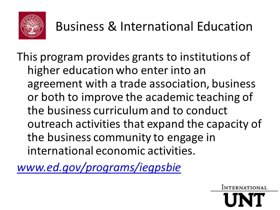 Business & International Education This program provides grants to institutions of higher education who enter into an agreement with a trade association, business or both to improve the academic teaching of the business curriculum and to conduct outreach activities that expand the capacity of the business community to engage in international economic activities.