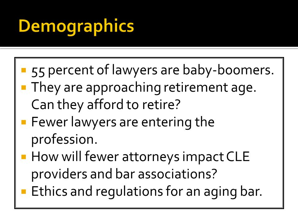 55 percent of lawyers are baby-boomers.  They are approaching retirement age.