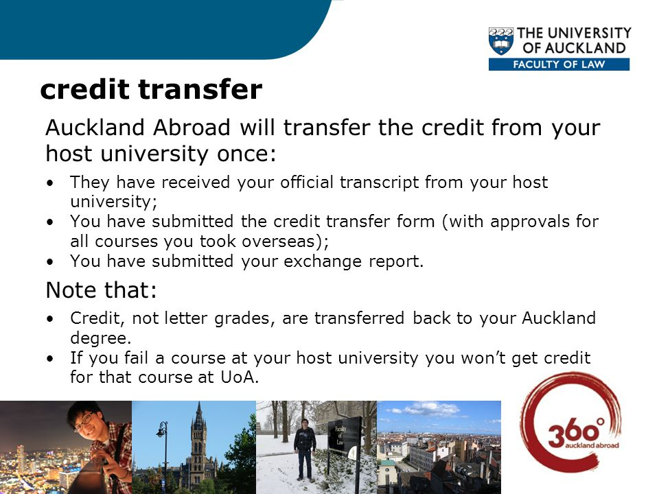 credit transfer Auckland Abroad will transfer the credit from your host university once: They have received your official transcript from your host university; You have submitted the credit transfer form (with approvals for all courses you took overseas); You have submitted your exchange report.