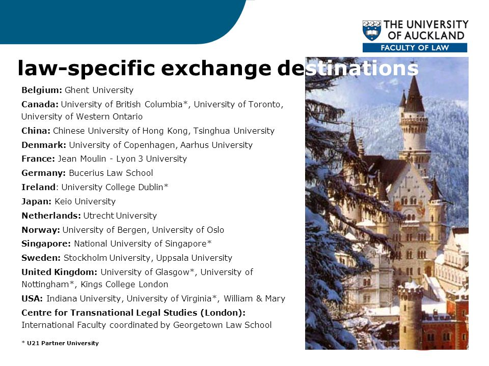 law-specific exchange destinations Belgium: Ghent University Canada: University of British Columbia*, University of Toronto, University of Western Ontario China: Chinese University of Hong Kong, Tsinghua University Denmark: University of Copenhagen, Aarhus University France: Jean Moulin - Lyon 3 University Germany: Bucerius Law School Ireland: University College Dublin* Japan: Keio University Netherlands: Utrecht University Norway: University of Bergen, University of Oslo Singapore: National University of Singapore* Sweden: Stockholm University, Uppsala University United Kingdom: University of Glasgow*, University of Nottingham*, Kings College London USA: Indiana University, University of Virginia*, William & Mary Centre for Transnational Legal Studies (London): International Faculty coordinated by Georgetown Law School * U21 Partner University