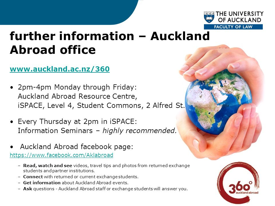 further information – Auckland Abroad office www.auckland.ac.nz/360 2pm-4pm Monday through Friday: Auckland Abroad Resource Centre, iSPACE, Level 4, Student Commons, 2 Alfred St.