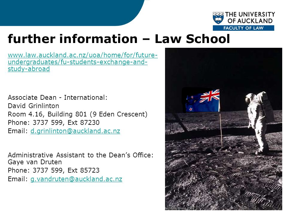 further information – Law School www.law.auckland.ac.nz/uoa/home/for/future- undergraduates/fu-students-exchange-and- study-abroad Associate Dean - International: David Grinlinton Room 4.16, Building 801 (9 Eden Crescent) Phone: 3737 599, Ext 87230 Email: d.grinlinton@auckland.ac.nzd.grinlinton@auckland.ac.nz Administrative Assistant to the Dean's Office: Gaye van Druten Phone: 3737 599, Ext 85723 Email: g.vandruten@auckland.ac.nzg.vandruten@auckland.ac.nz