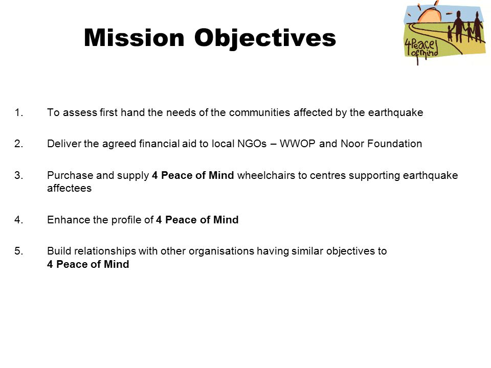 Mission Objectives 1.To assess first hand the needs of the communities affected by the earthquake 2.Deliver the agreed financial aid to local NGOs – WWOP and Noor Foundation 3.Purchase and supply 4 Peace of Mind wheelchairs to centres supporting earthquake affectees 4.Enhance the profile of 4 Peace of Mind 5.Build relationships with other organisations having similar objectives to 4 Peace of Mind