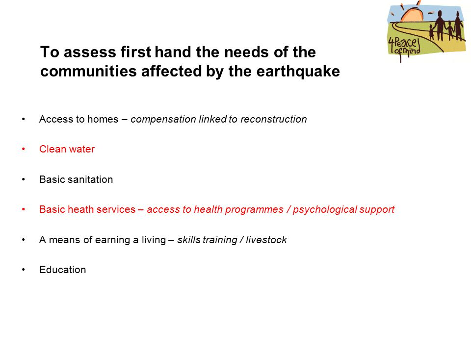 To assess first hand the needs of the communities affected by the earthquake Access to homes – compensation linked to reconstruction Clean water Basic sanitation Basic heath services – access to health programmes / psychological support A means of earning a living – skills training / livestock Education