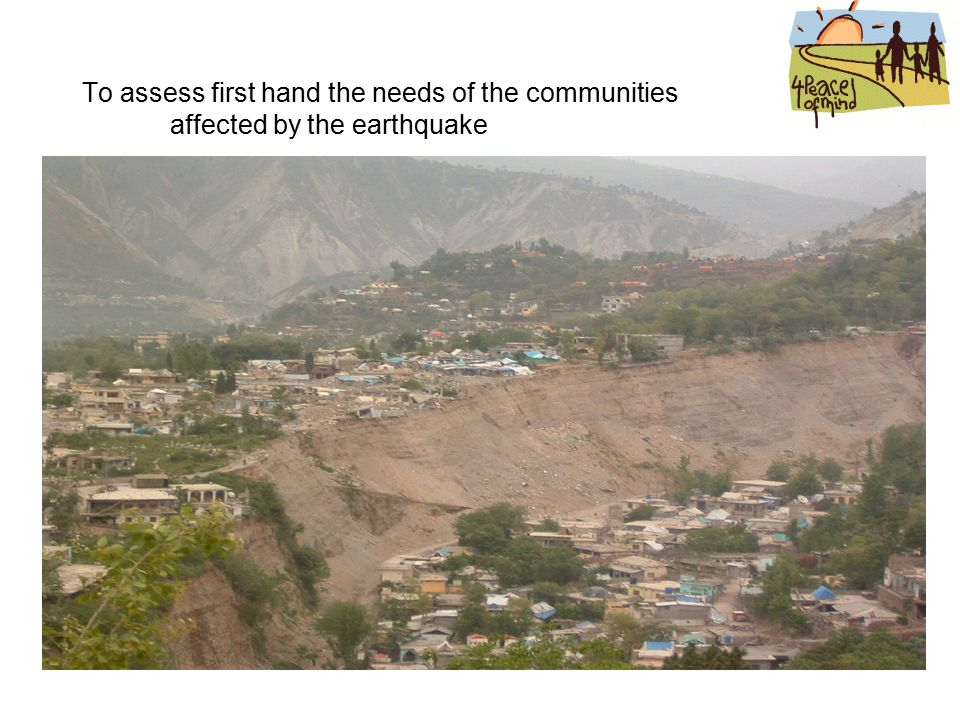 To assess first hand the needs of the communities affected by the earthquake